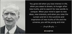 You grow old when you lose interest in life, when you cease to dream, to hunger after new truths, and to search for new worlds to conquer. When your mind is open to new ideas, new interests, and when you raise the curtain and let in the sunshine and inspiration of new truths of life and the universe, you will be young and vital.