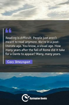Gary Shteyngart Reading is difficult. People just aren't meant to read anymore. We're in a post-literate age. You know, a visual age. How many years after […] Best Dystopian Novels, How Many Years, Author Quotes, Historical Quotes, Difficult People, Famous Quotes, Literature, Fiction, Age