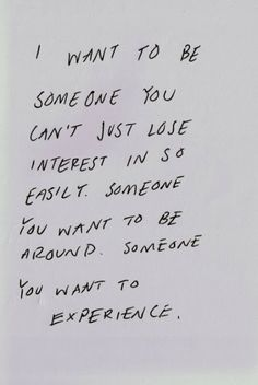 I want to be someone you can't just lose interest in so easily. Someone you want to be around. Someone you want to experience. | Inspiration...
