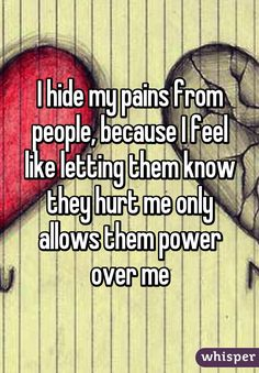 """""""I hide my pains from people, because I feel like letting them know they hurt me only allows them power over me"""""""