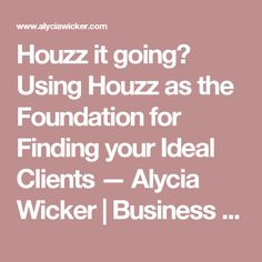 Houzz it going? Using Houzz as the Foundation for Finding your Ideal Clients — Alycia Wicker | Business Coach For Creative Entrepreneurs