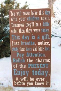 You will never have this day with your children again. Tomorrow they will be another year older than they were today. This day is a gift. Just breathe, notice, study their faces and little feet. Relish the charms of the present. Life Quotes Love, Great Quotes, Quotes To Live By, Inspirational Quotes, Family Quotes, Mommy Quotes, Motivational Quotes, Quotable Quotes, Child Quotes