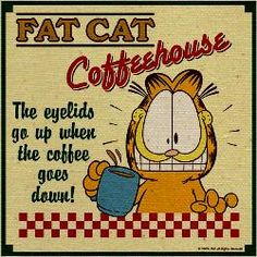 """.""""Fat Cat Coffee House ~ the eyelids go up when the coffee goes down!"""""""