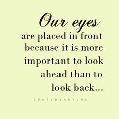 Our Eyes Are Placed In Front Because It Is More Important To Look Ahead Than To Look Back...