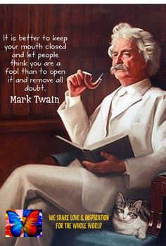 It is better to keep your mouth closed and let people think you are a fool than to open it and remove all doubt.  Mark Twain   - Ramón Morales