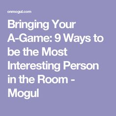 Bringing Your A-Game: 9 Ways to be the Most Interesting Person in the Room - Mogul