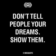 Don`t tell people your dreams, show them #MotivationalQuotes #Motivation #Inspiration #Quote #Quotes