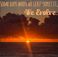 Some days when we least expect it, we evolve. Happy Quotes to Live by in 2014