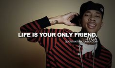 """""""life is your only friend."""" - tyga"""