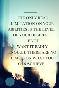 The only real limitation on your abilities is the level of your desires. If you want it badly enough, there are no limits on what you can achieve. - Brian Tracy