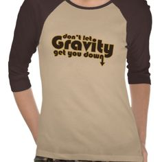 Dont let Gravity get you Down for Science Geeks Tee Shirts