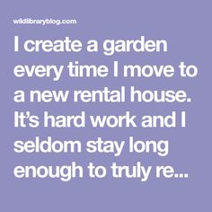 I create a garden every time I move to a new rental house. It's hard work and I seldom stay long enough to truly reap the rewards of my efforts. But planting and tending a new garden is a rewarding and special process in itself. Even though I know there's a good chance the next… Garden Poems, Happy Reading, Finding Joy, Hard Work, Planting, New Books, Effort, Create, House