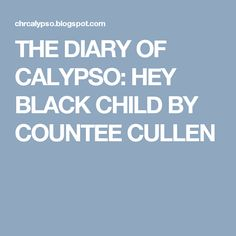THE DIARY OF CALYPSO: HEY BLACK CHILD BY COUNTEE CULLEN