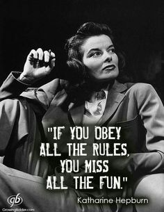If you obey all the rules,  you miss all the fun.  Kathryn Hepburn
