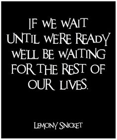 If we wait until were ready, well be waiting for the rest of our lives.