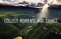 ~ collect moments # not things ~