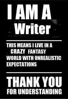 """""""I AM A WRITER -This means I live in a crazy fantasy world with unrealistic expectations- THANK YOU for understanding."""""""