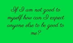 If I am not good to myself how can I...