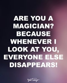 """Are you a magician? Because whenever I look at you everyone else disappears."""