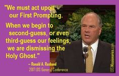 We must act upon our first prompting.  When we begin to second guess, or even third guess, our feelings, we are dismissing the Holy Ghost.  Ronald A Rasband