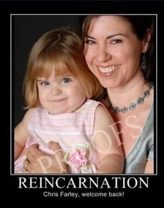 "Wouldn't it be ""freakin' awesome"" if Chris Farley was reincarnated??!!!"