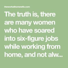 The truth is, there are many women who have soared into six-figure jobs while working from home, and not always with a fancy degree, either.