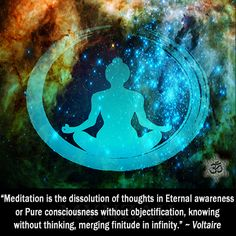 """""""Meditation is the dissolution of thoughts in Eternal awareness or Pure consciousness without objectification, knowing without thinking, merging finitude in infinity."""" ~ Voltaire"""