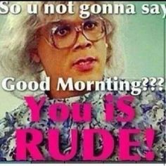 Yup people can be rude! Madea Humor, Madea Funny Quotes, Sarcastic Humor, Funny Relatable Memes, Funny Jokes, Sarcasm, Good Morning Funny, Good Morning Good Night, Morning Humor
