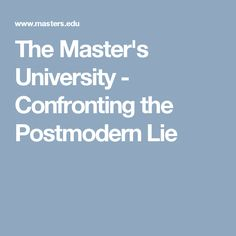 The Master's University - Confronting the Postmodern Lie