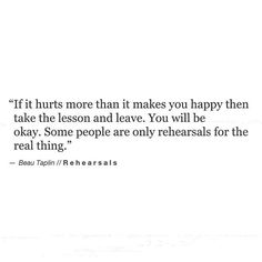 Beau Taplin - rehearsals 'if it hurts more than it makes you happy then take the lesson and leave. Some people are only rehearsals for the real thing' Now Quotes, Words Quotes, Wise Words, Quotes To Live By, Life Quotes, Sayings, Dating Quotes, Change Quotes, Funny Quotes