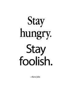 -Steve Jobs    Hungry and naive for life! And it will give you back so much by feeding you with beauty and teaching to see what to eat