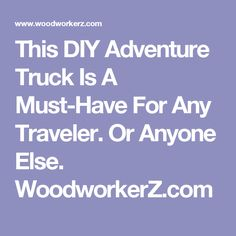 This DIY Adventure Truck Is A Must-Have For Any Traveler. Or Anyone Else. WoodworkerZ.com