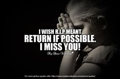 I wish RIP meant return if possible. I miss you.  #quotes