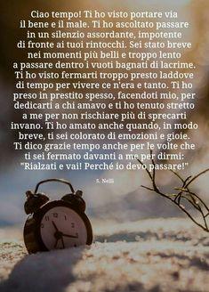 Il tempo che scandisce ogni fase della nostra vita... E aimè, il tempo che scorre lento quando vorremmo far passare un dolore...Veloce, velocissimo... Quando siamo estasiati dalla gioia... C'è tempo... E tempo da dare al tempo.•.Vincenza.•. Italian Words, Italian Quotes, Love Quotes, Inspirational Quotes, Aunty Acid, English Words, Cool Words, Favorite Quotes, Sadness