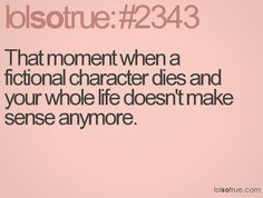 That moment when a fictional character dies and your whole life doesn't make sense anymore.
