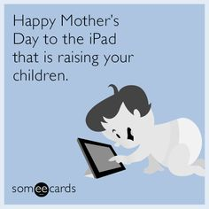 Happy Mother's Day to the iPad that is raising your children.