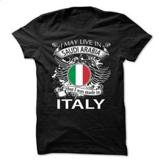 I May Live In Saudi Arabia But I Was Made In Italy (NEW - #shirt pattern #under armour hoodie. GET YOURS => https://www.sunfrog.com/LifeStyle/I-May-Live-In-Saudi-Arabia-But-I-Was-Made-In-Italy-NEW-V10.html?68278
