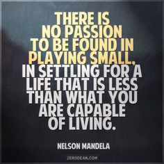 """There is no passion to be found in playing small, in settling for a life that is less than what you are capable of living."" -- Nelson Mandela"