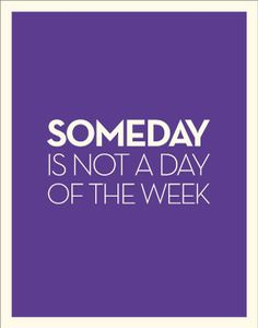 Someday is not a day of the week. #quotes
