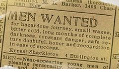 The actual advertisement for the crew for Shackleton's Antarctic expedition. Their ship was subsequently trapped and crushed in the ice, resulting in months surviving on an ice flow and open boat journeys in freezing conditions to tiny islands while attempting to reach civilization. Amazingly, everyone survived.
