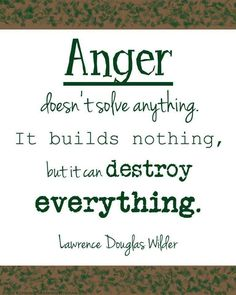 Anger doesn't some anything. It build nothing, but it can destroy everything.