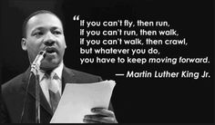 """""""If you can't fly then run, if you can't run then walk, if you can't walk then crawl, but whatever you do you have to keep moving forward."""" - Martin Luther King Jr."""