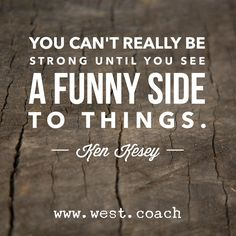 You can't really be strong until you see a funny side to things. - Ken Kesey Eileen West Life Coach, Life Coach, inspiration, inspirational quotes, motivation, motivational quotes, quotes, daily quotes, self improvement, personal growth, creativity, creativity cheerleader, ken kesey quotes