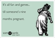 It's all fun and games... till someone's nine months pregnant.