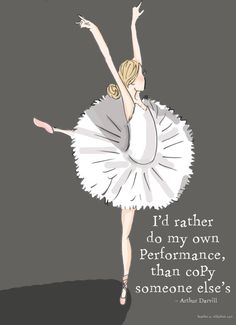 Id Rather Do my Own Performance, Than Copy Someone Elses I love this quote by Arthur Darvill    This was inspired by my love of the ballet