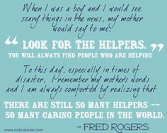 Something to remember when the news gets you down... again. A quote from Fred Rogers