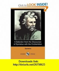 A Selection from the Discourses of Epictetus with the Encheiridion (Dodo Press) (9781406525496) Epictetus, George Long , ISBN-10: 1406525499  , ISBN-13: 978-1406525496 ,  , tutorials , pdf , ebook , torrent , downloads , rapidshare , filesonic , hotfile , megaupload , fileserve