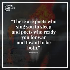 """""""There are poets who sing you to sleep and poets who ready you for war and I want to be both."""" - Ashe Vernon #poet #writer   Follow us on Facebook: www.facebook.com/QuoteCatalog/"""