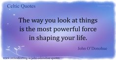 John O'Donohue The way you look at things is the most powerful force in shaping your life.