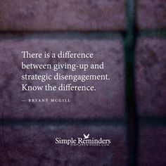 There is a difference between giving-up and strategic disengagement. Know the difference. — Bryant McGill